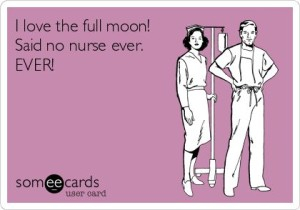 I love the full moon! Said no nurse. EVER!